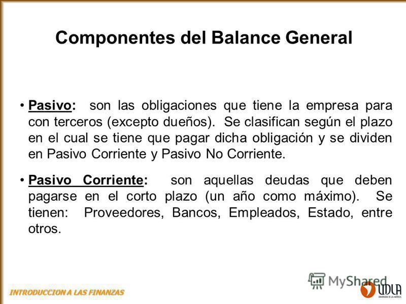 Componentes del Balance General Pasivo: son las obligaciones que tiene la empresa para con terceros (excepto dueños). Se clasifican según el plazo en el cual se tiene que pagar dicha obligación y se dividen en Pasivo Corriente y Pasivo No Corriente.