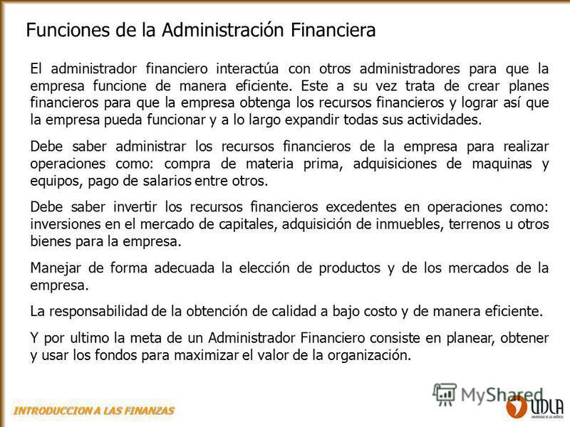 Funciones de la Administración Financiera El administrador financiero interactúa con otros administradores para que la empresa funcione de manera eficiente. Este a su vez trata de crear planes financieros para que la empresa obtenga los recursos fina