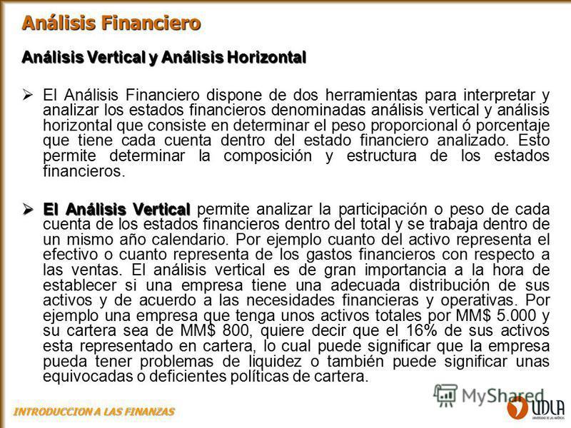 Análisis Vertical y Análisis Horizontal El Análisis Financiero dispone de dos herramientas para interpretar y analizar los estados financieros denominadas análisis vertical y análisis horizontal que consiste en determinar el peso proporcional ó porce