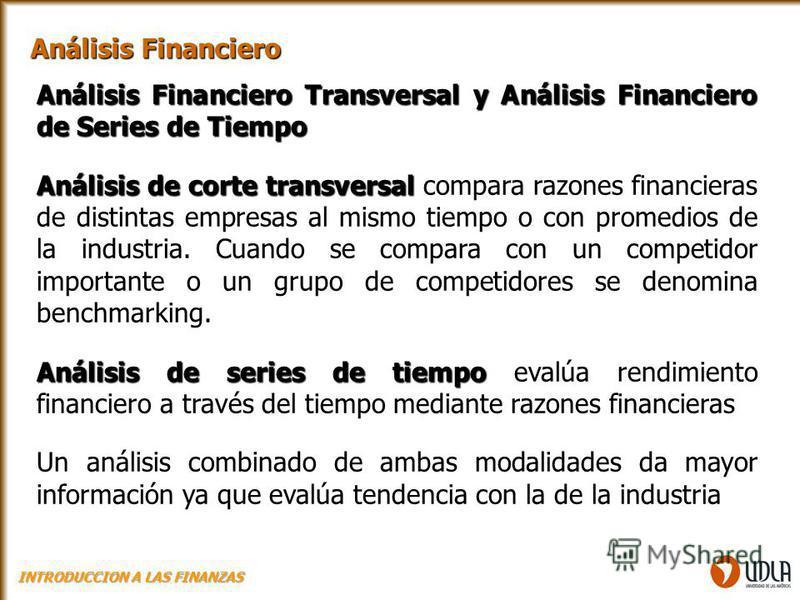 Análisis Financiero Transversal y Análisis Financiero de Series de Tiempo Análisis de corte transversal Análisis de corte transversal compara razones financieras de distintas empresas al mismo tiempo o con promedios de la industria. Cuando se compara