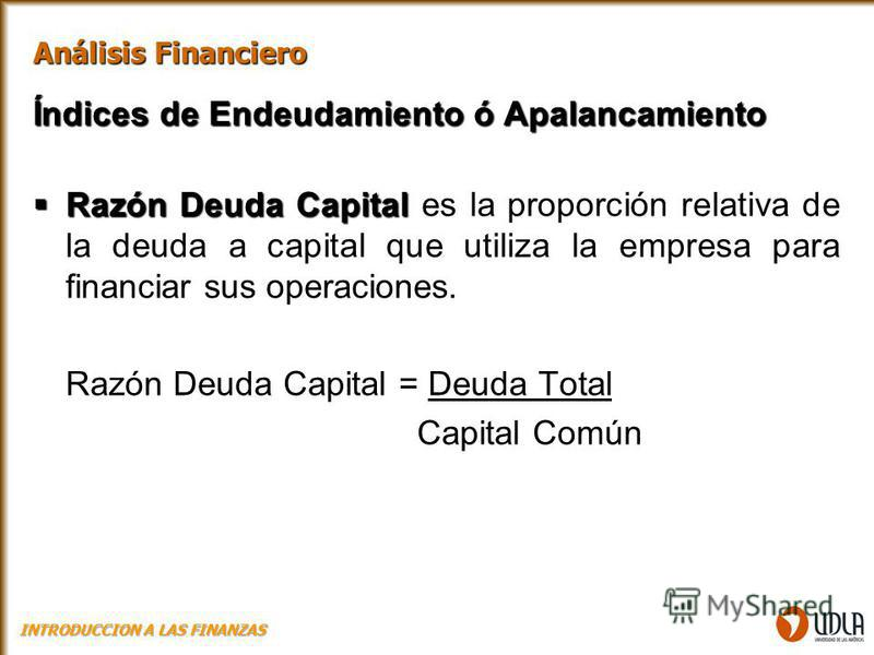 Índices de Endeudamiento ó Apalancamiento Razón Deuda Capital Razón Deuda Capital es la proporción relativa de la deuda a capital que utiliza la empresa para financiar sus operaciones. Razón Deuda Capital = Deuda Total Capital Común Análisis Financie