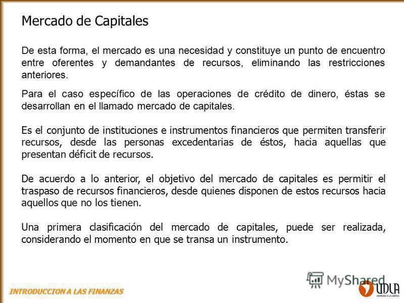 Mercado de Capitales De esta forma, el mercado es una necesidad y constituye un punto de encuentro entre oferentes y demandantes de recursos, eliminando las restricciones anteriores. Para el caso específico de las operaciones de crédito de dinero, és