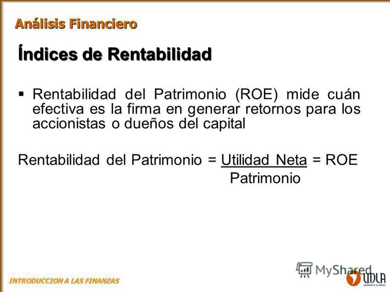 Índices de Rentabilidad Rentabilidad del Patrimonio (ROE) mide cuán efectiva es la firma en generar retornos para los accionistas o dueños del capital Rentabilidad del Patrimonio = Utilidad Neta = ROE Patrimonio Análisis Financiero