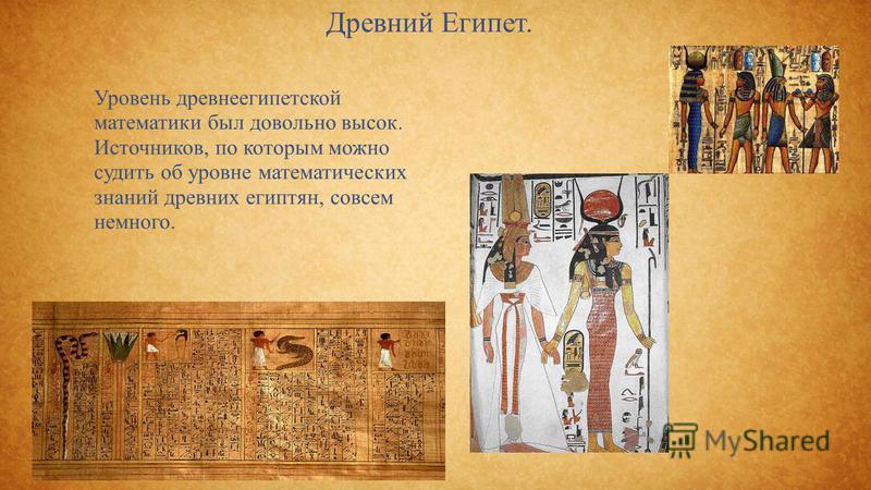 Древний Египет. Уровень древнеегипетской математики был довольно высок. Источников, по которым можно судить об уровне математических знаний древних египтян, совсем немного.