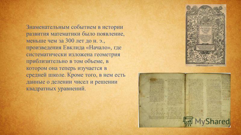 Знаменательным событием в истории развития математики было появление, меньше чем за 300 лет до н. э., произведения Евклида «Начало», где систематически изложена геометрия приблизительно в том объеме, в котором она теперь изучается в средней школе. Кр