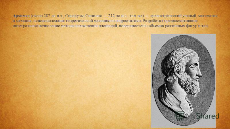Архимед (около 287 до н.э., Сиракузы, Сицилия 212 до н.э., там же) древнегреческий ученый, математик и механик, основоположник теоретической механики и гидростатики. Разработал предвосхитившие интегральное исчисление методы нахождения площадей, повер