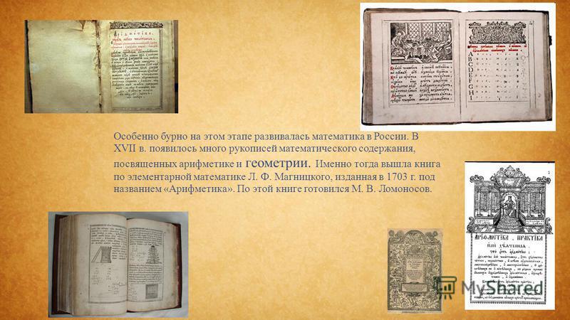 Особенно бурно на этом этапе развивалась математика в России. В XVII в. появилось много рукописей математического содержания, посвященных арифметике и геометрии. Именно тогда вышла книга по элементарной математике Л. Ф. Магницкого, изданная в 1703 г.