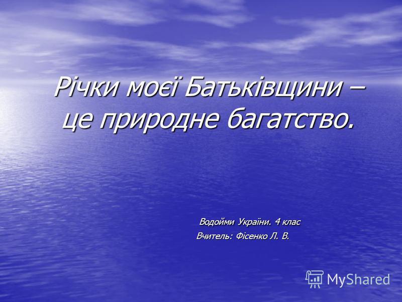Річки моєї Батьківщини – це природне багатство. Водойми України. 4 клас Вчитель: Фісенко Л. В.