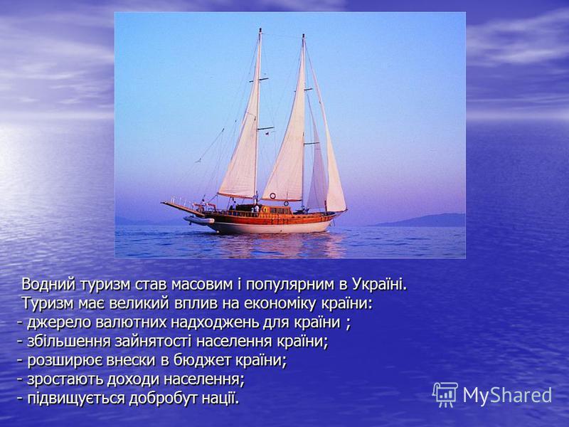 Водний туризм став масовим і популярним в Україні. Туризм має великий вплив на економіку країни: - джерело валютних надходжень для країни ; - збільшення зайнятості населення країни; - розширює внески в бюджет країни; - зростають доходи населення; - п