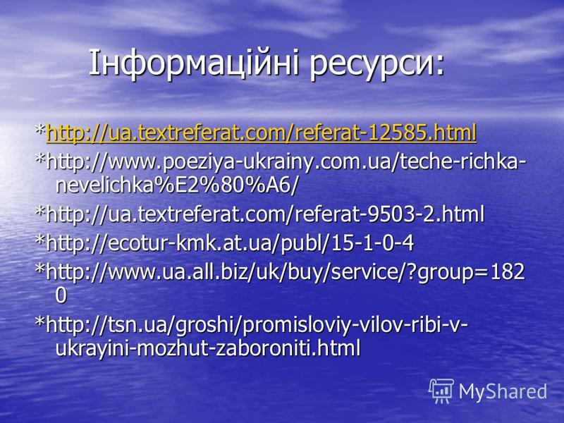 Інформаційні ресурси: Інформаційні ресурси: *http://ua.textreferat.com/referat-12585.html http://ua.textreferat.com/referat-12585.html *http://www.poeziya-ukrainy.com.ua/teche-richka- nevelichka%E2%80%A6/ *http://ua.textreferat.com/referat-9503-2.htm
