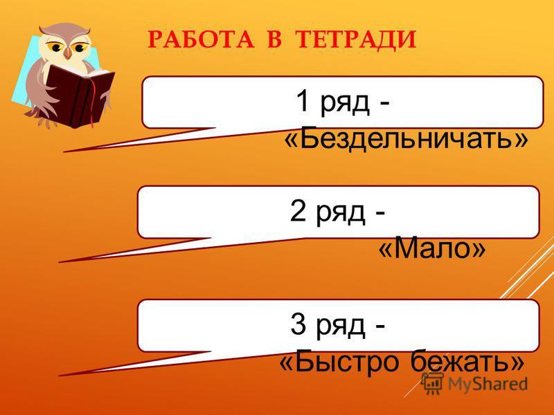 РАБОТА В ТЕТРАДИ 1 ряд - «Бездельничать» 2 ряд - «Мало» 3 ряд - «Быстро бежать»