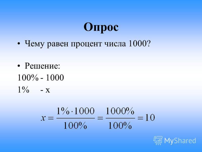 Опрос Чему равен процент числа 1000? Решение: 100% - 1000 1% - х