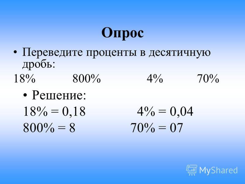 Опрос Переведите проценты в десятичную дробь: 18% 800% 4% 70% Решение: 18% = 0,18 4% = 0,04 800% = 8 70% = 07
