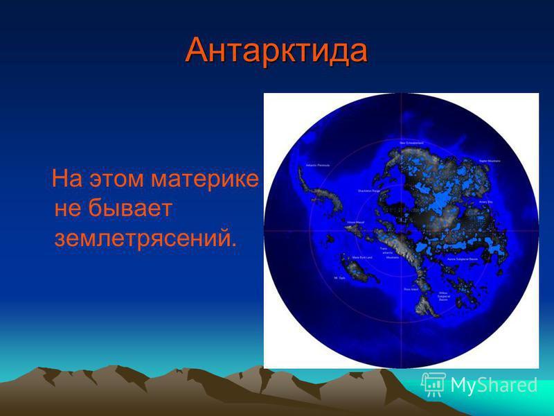 Антарктида На этом материке не бывает землетрясений.
