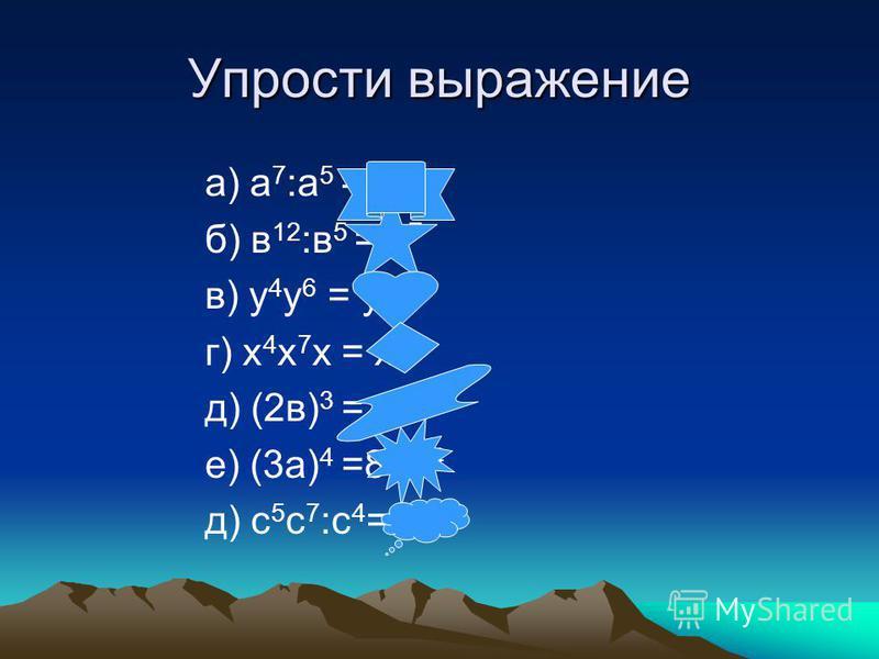 Упрости выражение а) а 7 :а 5 = а 2 б) в 12 :в 5 = в 7 в) у 4 у 6 = у 10 г) х 4 х 7 х = х 12 д) (2 в) 3 = 8 в 3 е) (3 а) 4 =81 а 4 д) с 5 с 7 :с 4 =с 8