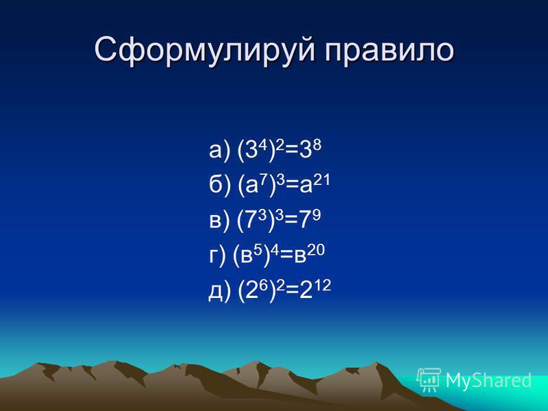 Сформулируй правило а) (3 4 ) 2 =3 8 б) (а 7 ) 3 =а 21 в) (7 3 ) 3 =7 9 г) (в 5 ) 4 =в 20 д) (2 6 ) 2 =2 12