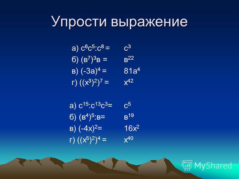 Упрости выражение а) с 6 с 5 :с 8 = б) (в 7 ) 3 в = в) (-3 а) 4 = г) ((х 3 ) 2 ) 7 = а) с 15 :с 13 с 3 = б) (в 4 ) 5 :в= в) (-4 х) 2 = г) ((х 5 ) 2 ) 4 = с 3 с 3 в 22 81 а 4 х 42 с 5 с 5 в 19 16 х 2 х 40