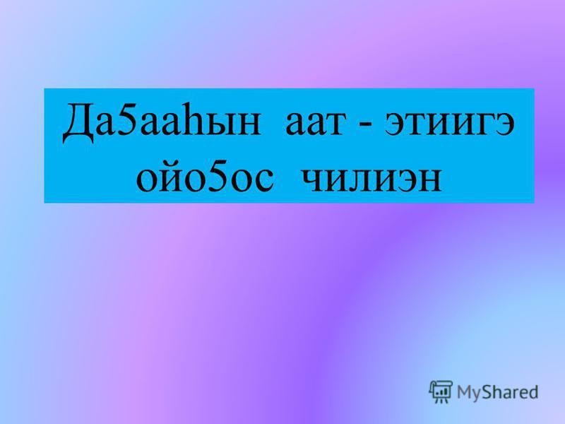 Да5ааһын аат - этиигэ ойо5ос чилиэн