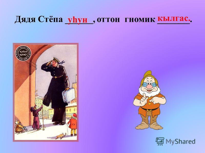 Дядя Стёпа ______, оттон гномик _______. кылгас. уhун