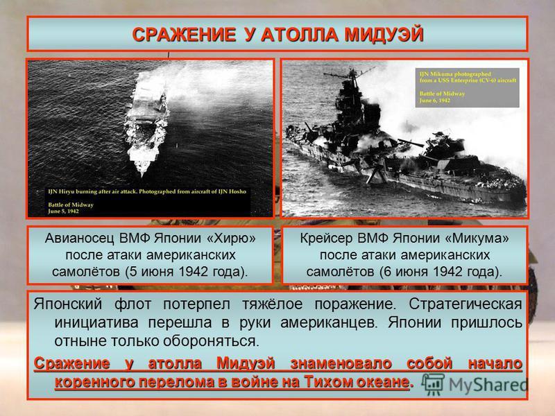 СРАЖЕНИЕ У АТОЛЛА МИДУЭЙ Японский флот потерпел тяжёлое поражение. Стратегическая инициатива перешла в руки американцев. Японии пришлось отныне только обороняться. Сражение у атолла Мидуэй знаменовало собой начало коренного перелома в войне на Тихом