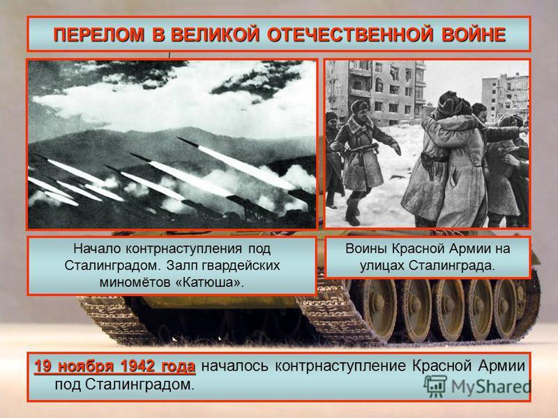 ПЕРЕЛОМ В ВЕЛИКОЙ ОТЕЧЕСТВЕННОЙ ВОЙНЕ 19 ноября 1942 года 19 ноября 1942 года началось контрнаступление Красной Армии под Сталинградом. Начало контрнаступления под Сталинградом. Залп гвардейских миномётов «Катюша». Воины Красной Армии на улицах Стали