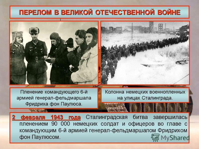 ПЕРЕЛОМ В ВЕЛИКОЙ ОТЕЧЕСТВЕННОЙ ВОЙНЕ 2 февраля 1943 года 2 февраля 1943 года Сталинградская битва завершилась пленением 90 000 немецких солдат и офицеров во главе с командующим 6-й армией генерал-фельдмаршалом Фридрихом фон Паулюсом. Пленение команд