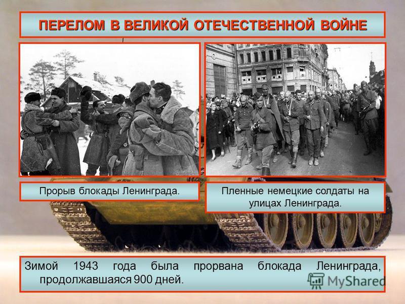 ПЕРЕЛОМ В ВЕЛИКОЙ ОТЕЧЕСТВЕННОЙ ВОЙНЕ Зимой 1943 года была прорвана блокада Ленинграда, продолжавшаяся 900 дней. Прорыв блокады Ленинграда.Пленные немецкие солдаты на улицах Ленинграда.