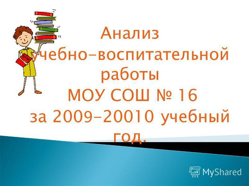 Анализ учебно-воспитательной работы МОУ СОШ 16 за 200 9 -20010 учебный год.