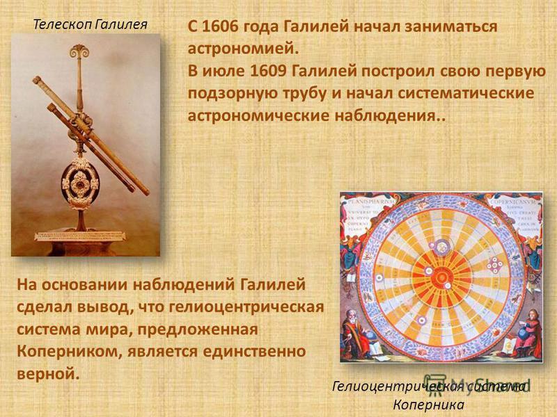 С 1606 года Галилей начал заниматься астрономией. В июле 1609 Галилей построил свою первую подзорную трубу и начал систематические астрономические наблюдения.. На основании наблюдений Галилей сделал вывод, что гелиоцентрическая система мира, предложе