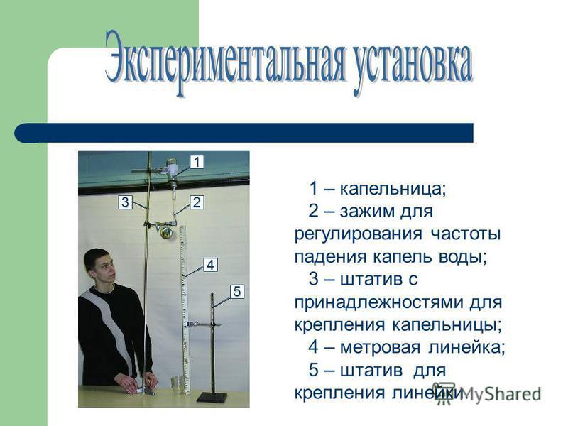 1 – капельница; 2 – зажим для регулирования частоты падения капель воды; 3 – штатив с принадлежностями для крепления капельницы; 4 – метровая линейка; 5 – штатив для крепления линейки. 1 23 4 5
