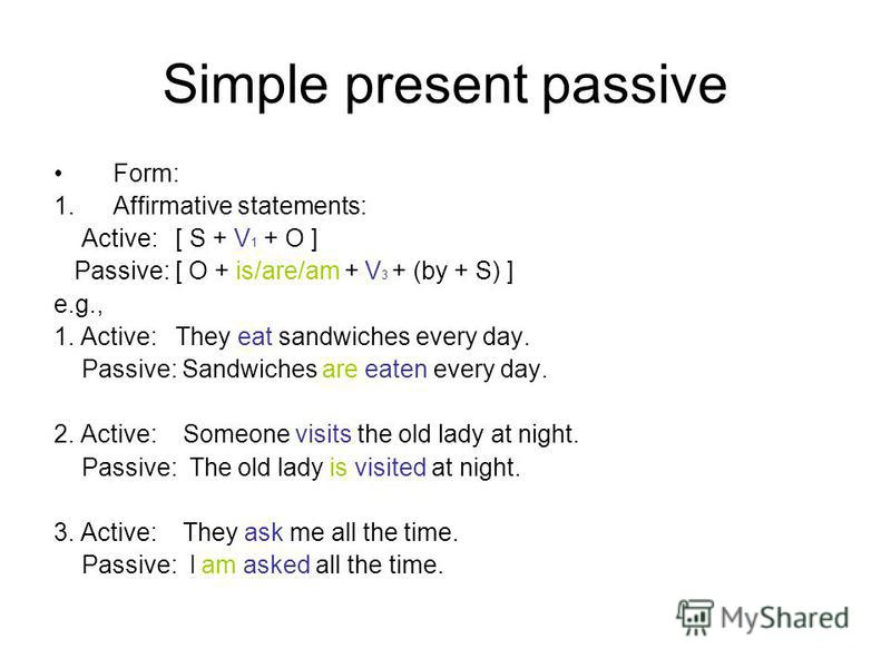 Simple present passive Form: 1.Affirmative statements: Active: [ S + V 1 + O ] Passive: [ O + is/are/am + V 3 + (by + S) ] e.g., 1. Active: They eat sandwiches every day. Passive: Sandwiches are eaten every day. 2. Active: Someone visits the old lady