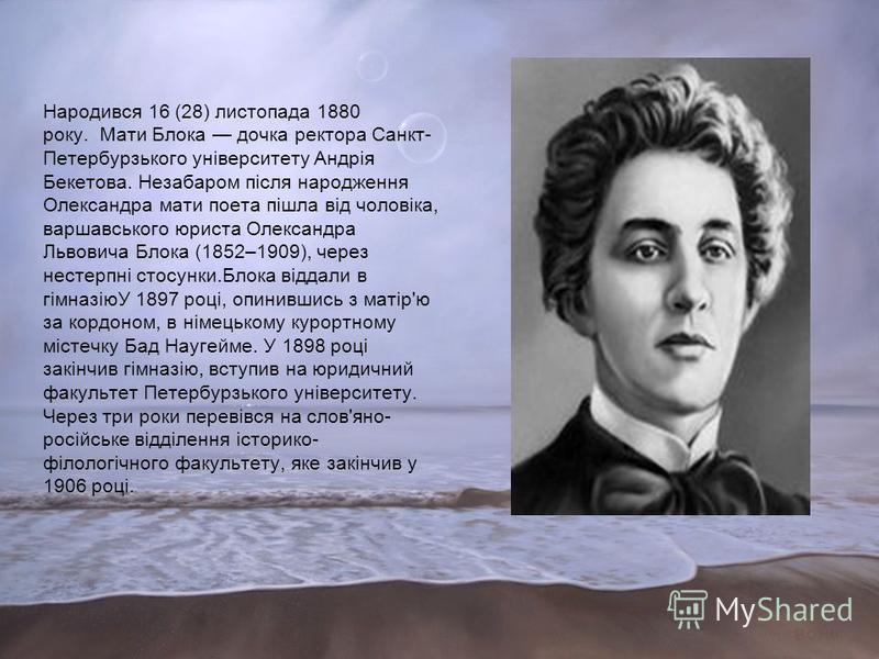 Народився 16 (28) листопада 1880 року. Мати Блока дочка ректора Санкт- Петербурзького університету Андрія Бекетова. Незабаром після народження Олександра мати поета пішла від чоловіка, варшавського юриста Олександра Львовича Блока (1852–1909), через