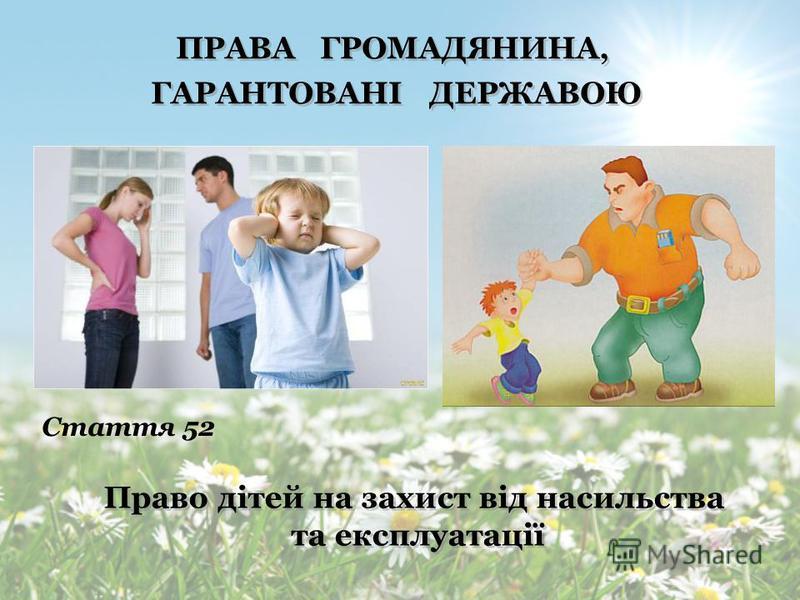 ПРАВА ГРОМАДЯНИНА, ГАРАНТОВАНІ ДЕРЖАВОЮ ПРАВА ГРОМАДЯНИНА, ГАРАНТОВАНІ ДЕРЖАВОЮ Право дітей на піклування батьків Стаття 51