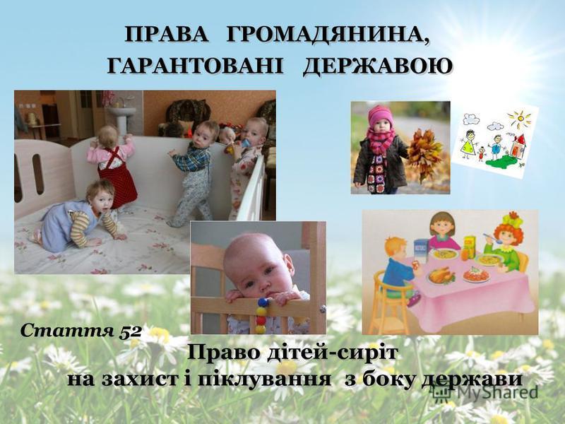 ПРАВА ГРОМАДЯНИНА, ГАРАНТОВАНІ ДЕРЖАВОЮ ПРАВА ГРОМАДЯНИНА, ГАРАНТОВАНІ ДЕРЖАВОЮ Право дітей на захист від насильства та експлуатації Право дітей на захист від насильства та експлуатації Стаття 52