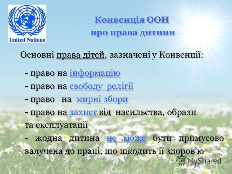 Конвенція ООН про права дитини про права дитини Конвенція ООН про права дитини про права дитини Основні права дітей, зазначені у Конвенції: - всі діти рівні у правах - кожна дитина має право на життя - всі діти мають право на захист і піклування - вс