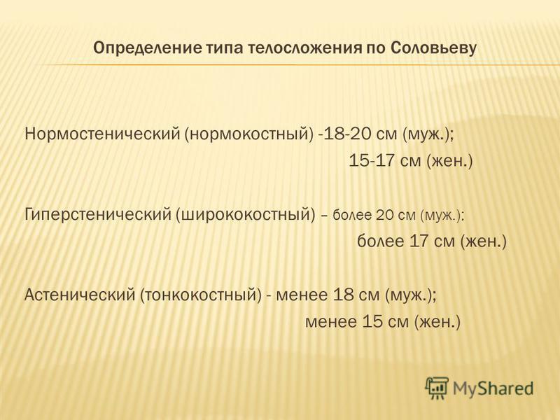 Определение типа телосложения по Соловьеву Нормостенический (норма костный) -18-20 см (муж.); 15-17 см (жен.) Гиперстенический (ширококостный) – более 20 см (муж.); более 17 см (жен.) Астенический (тонкокостный) - менее 18 см (муж.); менее 15 см (жен