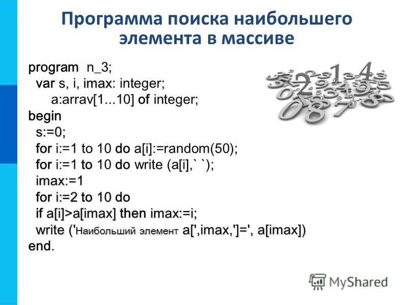 Программа поиска наибольшего элемента в массиве program n_3; imax var s, i, imax: integer; a:arrav[1...10] of integer; begin s:=0; s:=0; for i:=1 to 10 do a[i]:=random(50); for i:=1 to 10 do write (a[i],` `); imax:=1 imax:=1 i:=2 10 for i:=2 to 10 do