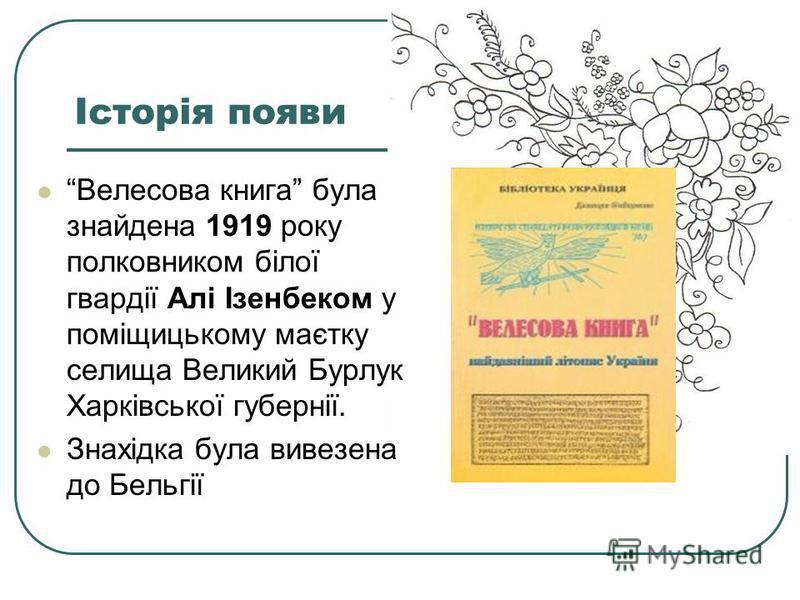 Історія появи Велесова книга була знайдена 1919 року полковником білої гвардії Алі Ізенбеком у поміщицькому маєтку селища Великий Бурлук Харківської губернії. Знахідка була вивезена до Бельгії