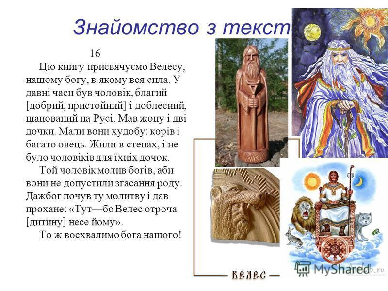 Знайомство з текстом 16 Цю книгу присвячуємо Велесу, нашому богу, в якому вся сила. У давні часи був чоловік, благий [добрий, пристойний] і доблесний, шанований на Русі. Мав жону і дві дочки. Мали вони худобу: корів і багато овець. Жили в степах, і н