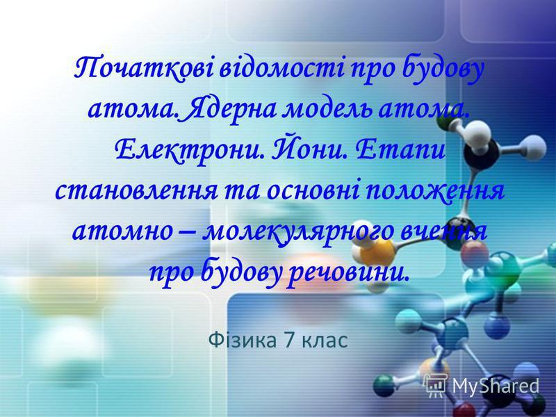 Початкові відомості про будову атома. Ядерна модель атома. Електрони. Йони. Етапи становлення та основні положення атомно – молекулярного вчення про будову речовини. Фізика 7 клас