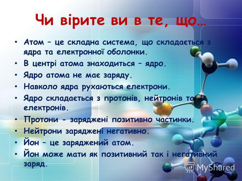 Чи вірите ви в те, що… Атом – це складна система, що складається з ядра та електронної оболонки. В центрі атома знаходиться – ядро. Ядро атома не має заряду. Навколо ядра рухаються електрони. Ядро складається з протонів, нейтронів та електронів. Прот