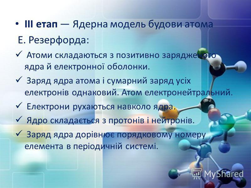 IIІ етап Ядерна модель будови атома Е. Резерфорда: Атоми складаються з позитивно зарядженого ядра й електронної оболонки. Заряд ядра атома і сумарний заряд усіх електронів однаковий. Атом електронейтральний. Електрони рухаються навколо ядра. Ядро скл