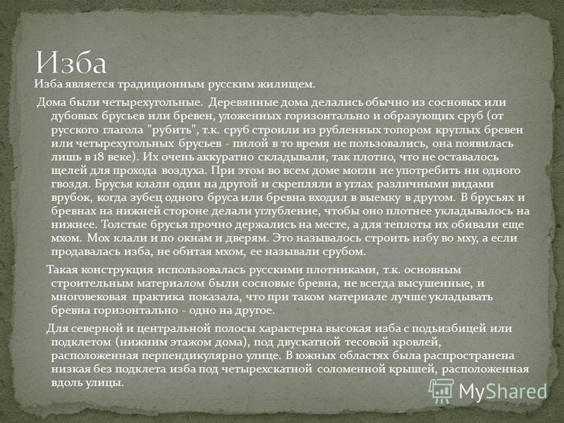 Изба является традиционным русским жилищем. Дома были четырехугольные. Деревянные дома делались обычно из сосновых или дубовых брусьев или бревен, уложенных горизонтально и образующих сруб (от русского глагола