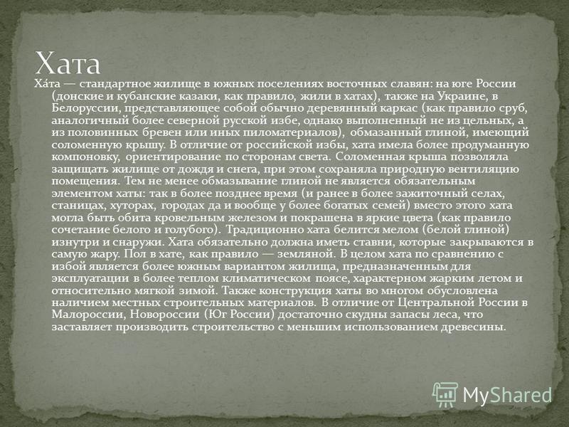 Ха́та стандартное жилище в южных поселениях восточных славян: на юге России (донские и кубанские казаки, как правило, жили в хатах), также на Украине, в Белоруссии, представляющее собой обычно деревянный каркас (как правило сруб, аналогичный более се