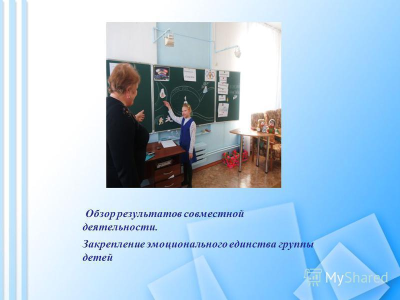 Обзор результатов совместной деятельности. Закрепление эмоционального единства группы детей