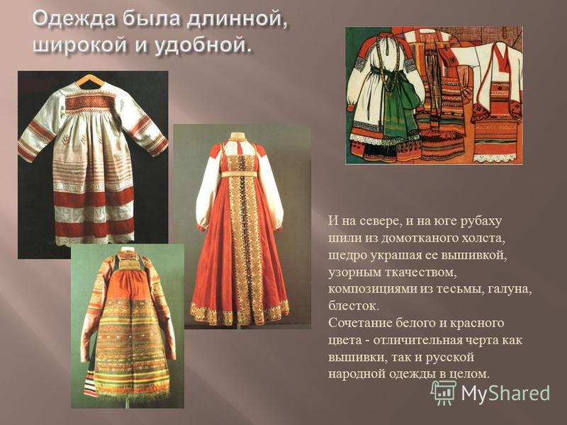 И на севере, и на юге рубаху шили из домотканого холста, щедро украшая ее вышивкой, узорным ткачеством, композициями из тесьмы, галуна, блесток. Сочетание белого и красного цвета - отличительная черта как вышивки, так и русской народной одежды в цело