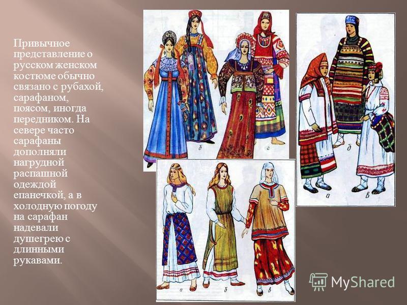 Привычное представление о русском женском костюме обычно связано с рубахой, сарафаном, поясом, иногда передником. На севере часто сарафаны дополняли нагрудной распашной одеждой епанечкой, а в холодную погоду на сарафан надевали душегрею с длинными ру
