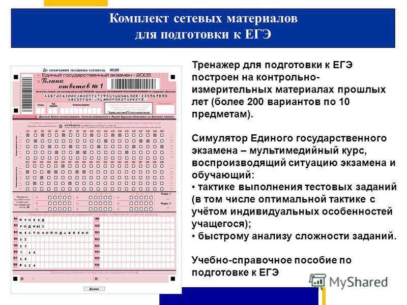 Тренажер для подготовки к ЕГЭ построен на контрольно- измерительных материалах прошлых лет (более 200 вариантов по 10 предметам). Симулятор Единого государственного экзамена – мультимедийный курс, воспроизводящий ситуацию экзамена и обучающий: тактик