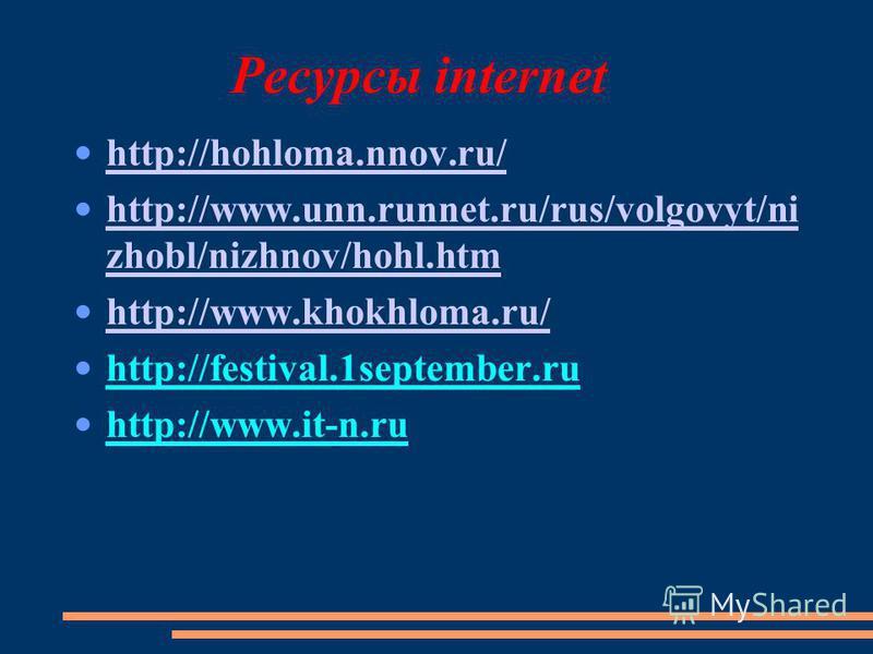Ресурсы internet http://hohloma.nnov.ru/ http://www.unn.runnet.ru/rus/volgovyt/ni zhobl/nizhnov/hohl.htm http://www.unn.runnet.ru/rus/volgovyt/ni zhobl/nizhnov/hohl.htm http://www.khokhloma.ru/ http://festival.1september.ru http://www.it-n.ru