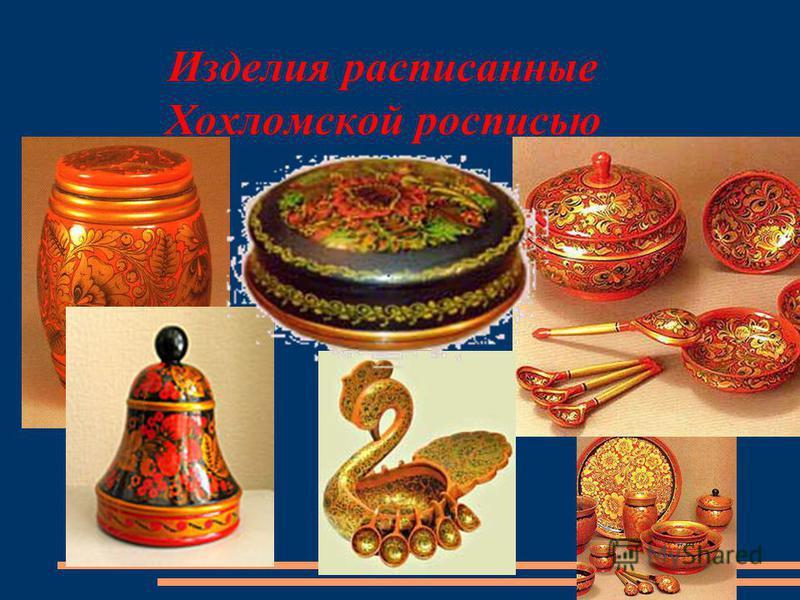 Изделия расписанные Хохломской росписью